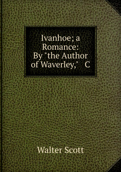 Scott Walter Ivanhoe; a Romance: By the Author of Waverley, . C ivanhoe kenilworth a romance
