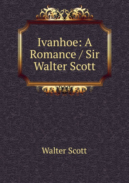 Scott Walter Ivanhoe: A Romance / Sir Walter Scott.