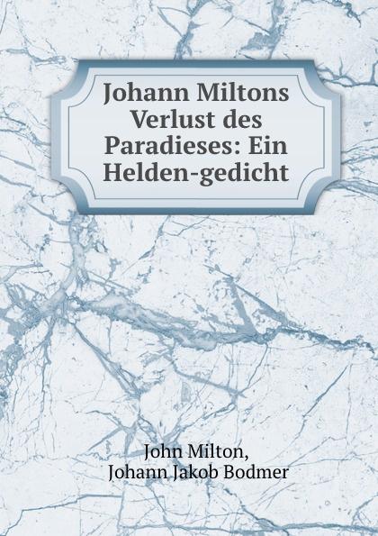 John Milton Johann Miltons Verlust des Paradieses: Ein Helden-gedicht