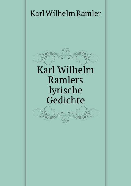Karl Wilhelm Ramler Karl Wilhelm Ramlers lyrische Gedichte