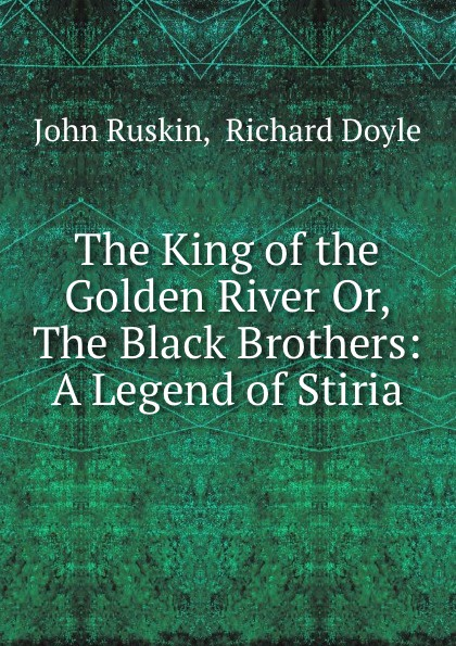 John Ruskin The King of the Golden River Or, The Black Brothers: A Legend of Stiria john ruskin sesame and lilies and the king of the golden river