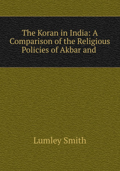 Lumley Smith The Koran in India: A Comparison of the Religious Policies of Akbar and . vincent arthur smith art of india 1526 1858