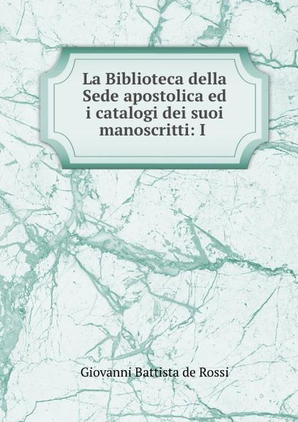 Giovanni Battista de Rossi La Biblioteca della Sede apostolica ed i catalogi dei suoi manoscritti: I . морозильный ларь бирюса 200vk