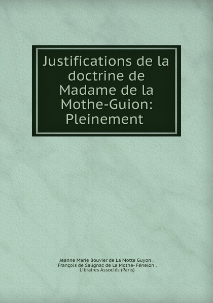 Jeanne Marie Bouvier de La Motte Guyon Justifications de la doctrine de Madame de la Mothe-Guion: Pleinement . jeanne marie bouvières de la motte guyon a short method of prayer and spiritual torrents tr by a w marston