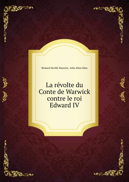 Richard Neville Warwick La revolte du Conte de Warwick contre le roi Edward IV richard neville warwick la revolte du conte de warwick contre le roi edward iv