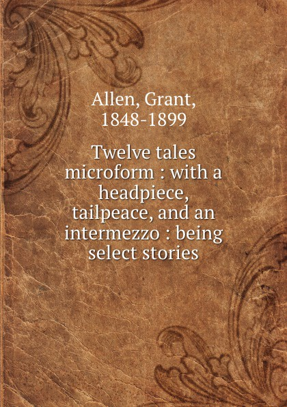Twelve tales microform : with a headpiece, tailpeace, and an intermezzo : being select stories
