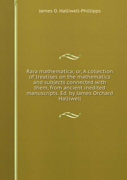 J. O. Halliwell-Phillipps Rara mathematica; or, A collection of treatises on the mathematics and subjects connected with them, from ancient inedited manuscripts. Ed. by James Orchard Halliwell