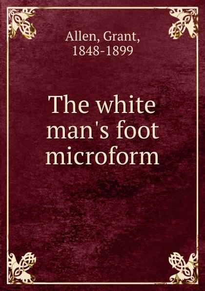 Grant Allen The white man.s foot microform allen grant the white man s foot