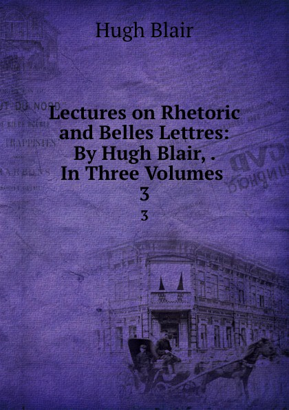 Hugh Blair Lectures on Rhetoric and Belles Lettres: By Hugh Blair, . In Three Volumes . 3 hugh blair lectures on rhetoric and belles lettres vol 3