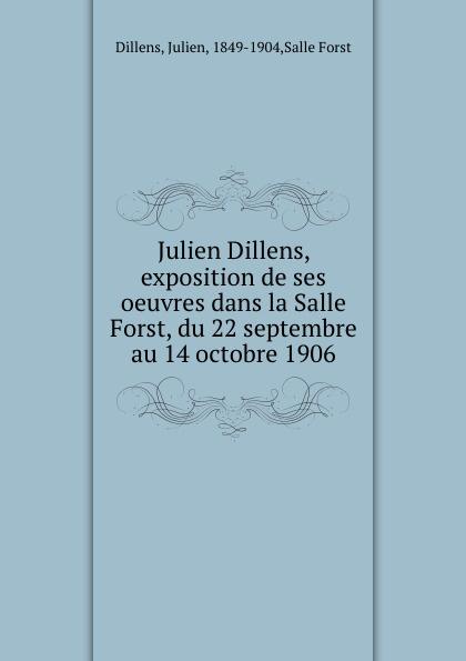 Julien Dillens Julien Dillens, exposition de ses oeuvres dans la Salle Forst, du 22 septembre au 14 octobre 1906 julien on summation 1992 cumulative supp