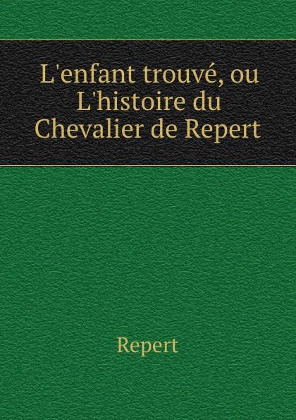 Repert L.enfant trouve, ou L.histoire du Chevalier de Repert