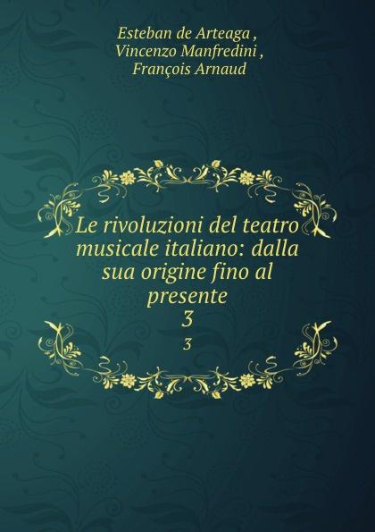Esteban de Arteaga Le rivoluzioni del teatro musicale italiano: dalla sua origine fino al presente. 3