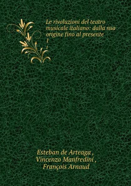 Esteban de Arteaga Le rivoluzioni del teatro musicale italiano: dalla sua origine fino al presente. 1