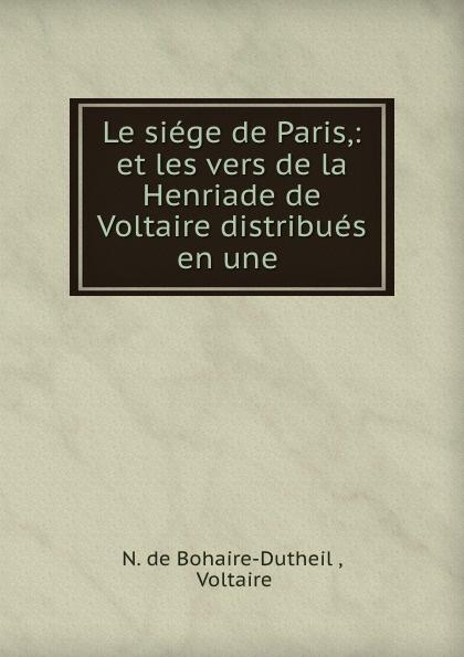 N. de Bohaire-Dutheil Le siege de Paris,: et les vers de la Henriade de Voltaire distribues en une .