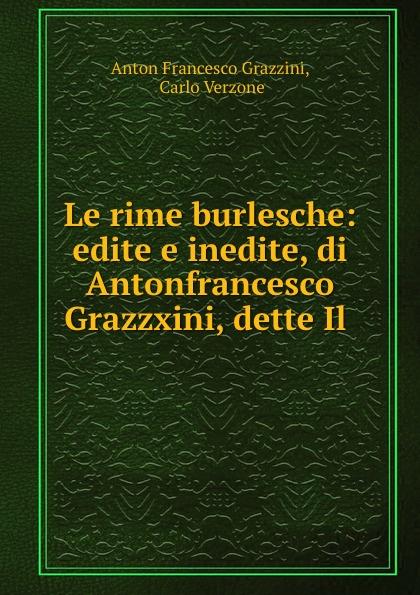 Anton Francesco Grazzini Le rime burlesche: edite e inedite, di Antonfrancesco Grazzxini, dette Il . anton francesco grazzini le rime burlesche