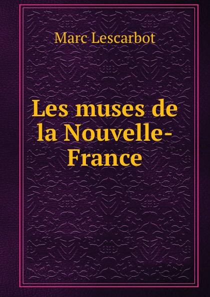 Marc Lescarbot Les muses de la Nouvelle-France