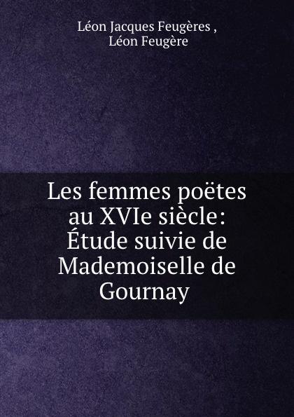 Léon Jacques Feugères Les femmes poetes au XVIe siecle: Etude suivie de Mademoiselle de Gournay . léon larmand les poetes de la ripaille