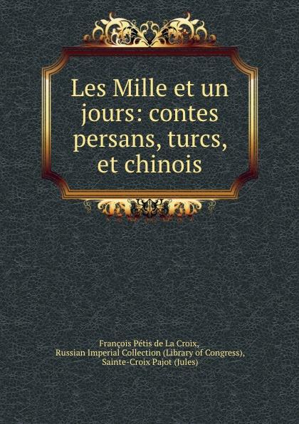 François Pétis de La Croix Les Mille et un jours: contes persans, turcs, et chinois françois coppée la bonne souffrance contes pour les jours de fete