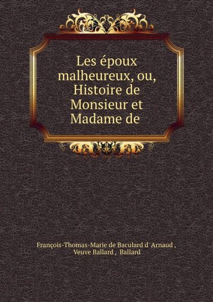 François-Thomas-Marie de Baculard d' Arnaud Les epoux malheureux, ou, Histoire de Monsieur et Madame de . françois thomas marie de baculard d arnaud fanni ou l heureux repentir