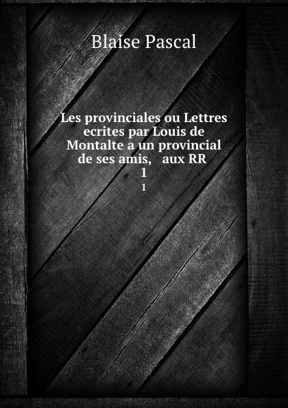 Blaise Pascal Les provinciales ou Lettres ecrites par Louis de Montalte a un provincial de ses amis, . aux RR . 1 le pauvre diable provincial ou les lettres ecrites a m de