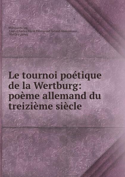 Louis Charles Marie Emmanuel Artaud-Haussmann Wartburgkrieg Le tournoi poetique de la Wertburg: poeme allemand du treizieme siecle . louis charles marie emmanuel artaud haussmann wartburgkrieg le tournoi poetique de la wertburg poeme allemand du treizieme siecle