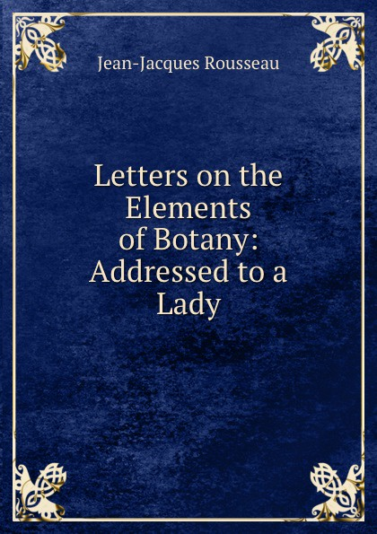 Жан-Жак Руссо Letters on the Elements of Botany: Addressed to a Lady