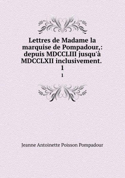 Jeanne Antoinette Poisson Pompadour Lettres de Madame la marquise de Pompadour,: depuis MDCCLIII jusqu.a MDCCLXII inclusivement. . 1 jeanne antoinette poisson pompadour memoires de madame la marquise de pompadour ou l on trouve un precis de l 1