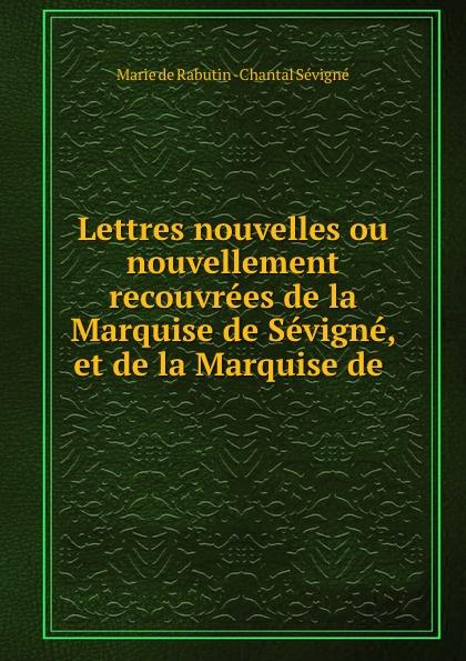 Marie de Rabutin-Chantal Sévigné Lettres nouvelles ou nouvellement recouvrees de la Marquise de Sevigne, et de la Marquise de . marie de sévigné lettres nouvelles