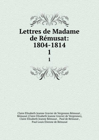 Claire Élisabeth Jeanne Gravier de Vergennes Rémusat Lettres de Madame de Remusat: 1804-1814. 1 claire elisabeth jeanne gravier de vergennes memoirs of madame de remusat 1802 1808 volume 2