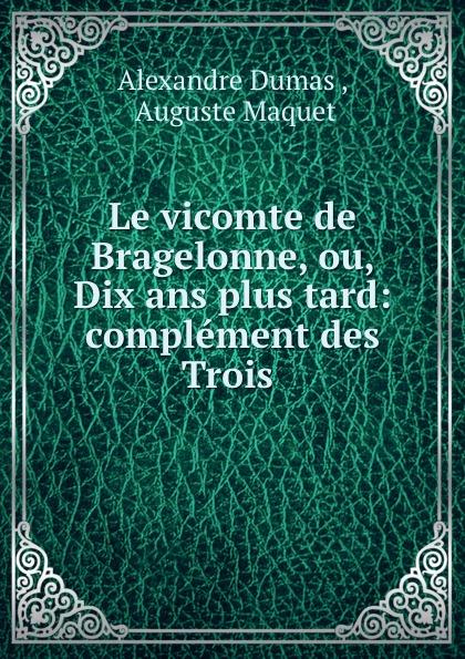 Alexandre Dumas Le vicomte de Bragelonne, ou, Dix ans plus tard: complement des Trois . александр дюма le vicomte de bragelonne ou dix ans plus tard complement des trois mousquetaires et de vingt ans apres tome 3