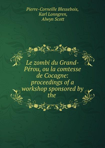 Pierre-Corneille Blessebois Le zombi du Grand-Perou, ou la comtesse de Cocagne: proceedings of a workshop sponsored by the .