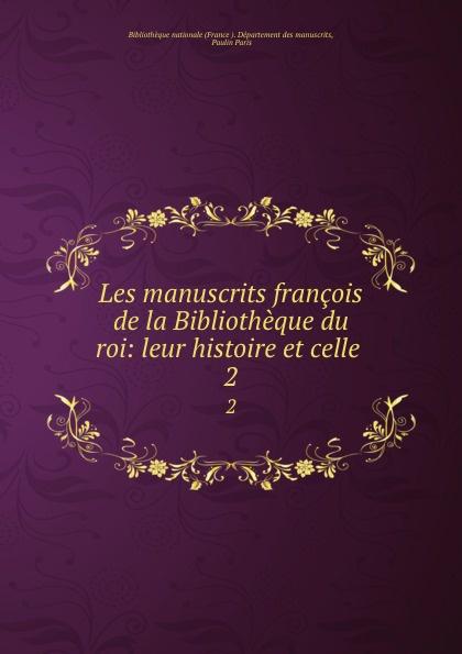 Les manuscrits francois de la Bibliotheque du roi: leur histoire et celle . 2