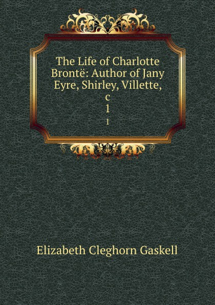 Elizabeth Cleghorn Gaskell The Life of Charlotte Bronte: Author of Jany Eyre, Shirley, Villette, .c. 1