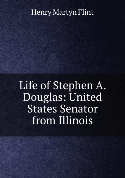 Henry Martyn Flint Life of Stephen A. Douglas: United States Senator from Illinois henry martyn flint life of stephen a douglas