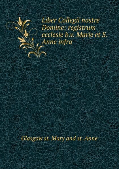 Glasgow st. Mary and st. Anne Liber Collegii nostre Domine: registrum ecclesie b.v. Marie et S. Anne infra . anne marie winston rancher s wife