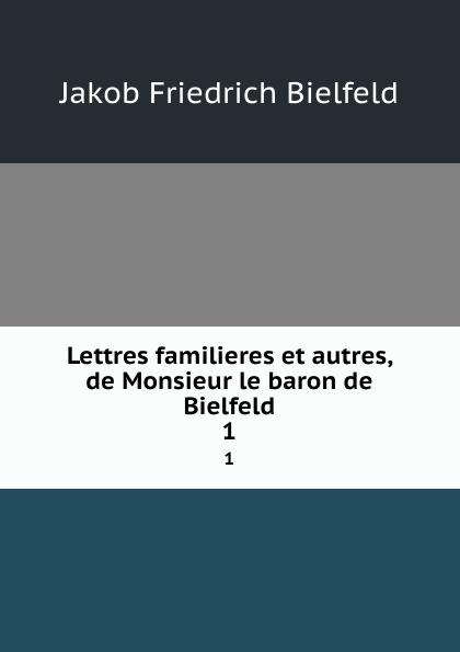Lettres familieres et autres, de Monsieur le baron de Bielfeld. 1