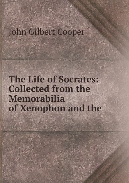 John Gilbert Cooper The Life of Socrates: Collected from the Memorabilia of Xenophon and the . xenophon the memorable thoughts of socrates
