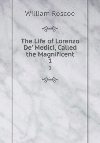 William Roscoe The Life of Lorenzo De. Medici, Called the Magnificent. 1 william roscoe the life of lorenzo de medici called the magnificent vol 1