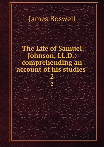 The Life of Samuel Johnson, LL.D.: comprehending an account of his studies . 2
