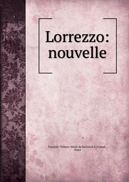 François-Thomas-Marie de Baculard d' Arnaud Lorrezzo: nouvelle françois thomas marie de baculard d arnaud fanni ou l heureux repentir
