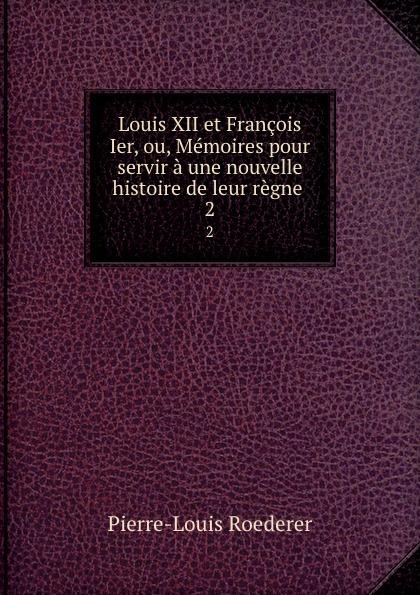 Pierre-Louis Roederer Louis XII et Francois Ier, ou, Memoires pour servir a une nouvelle histoire de leur regne . 2