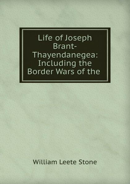 William Leete Stone Life of Joseph Brant-Thayendanegea: Including the Border Wars of the . w l stone life of joseph brant thayendanegea