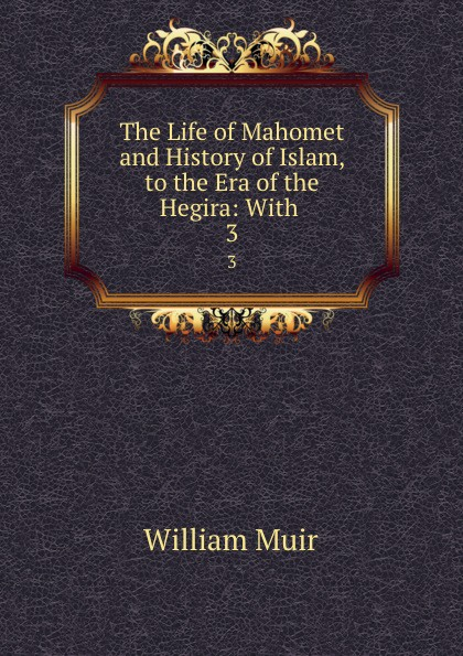 Muir William The Life of Mahomet and History of Islam, to the Era of the Hegira: With . 3 draycott gladys m mahomet founder of islam