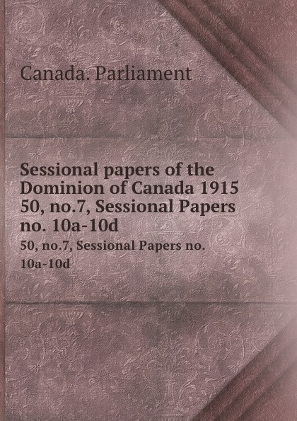 Canada. Parliament Sessional papers of the Dominion of Canada 1915. 50, no.7, Sessional Papers no. 10a-10d no dominion
