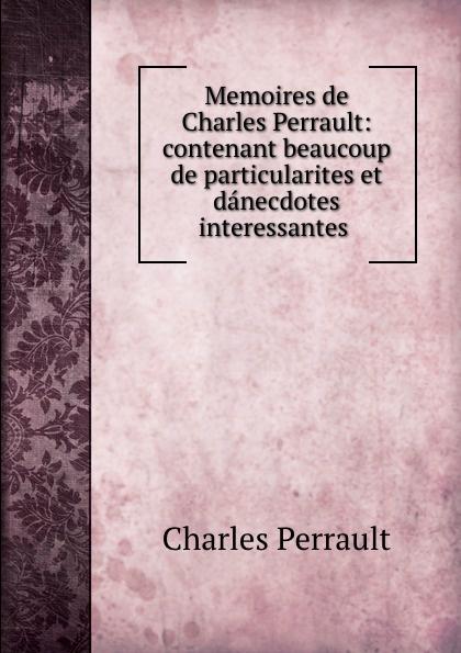 цена Charles Perrault Memoires de Charles Perrault: contenant beaucoup de particularites et danecdotes interessantes . онлайн в 2017 году