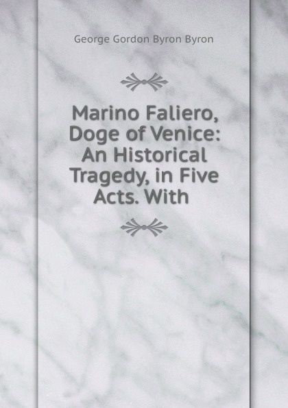 George Gordon Byron Marino Faliero, Doge of Venice: An Historical Tragedy, in Five Acts. With . john howard payne brutus or the fall of tarquin an historical tragedy an historical tragedy in five acts