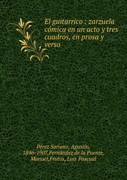 Pérez Soriano El guitarrico : zarzuela comica en un acto y tres cuadros, en prosa y verso miguel pastorfido los contrabandistas zarzuela bufa en tres actos en prosa y verso classic reprint