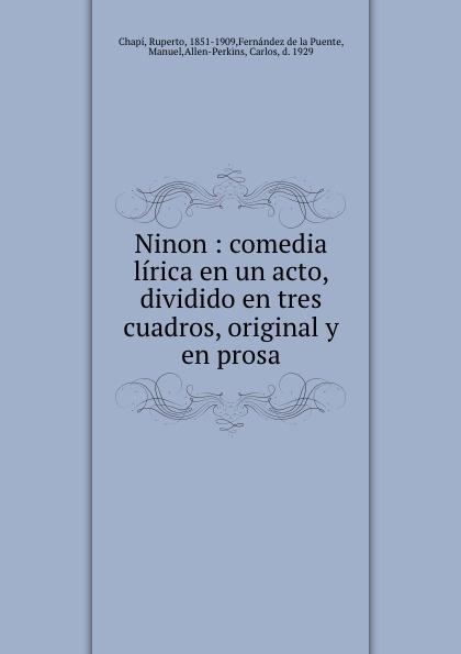 Ruperto Chapí Ninon : comedia lirica en un acto, dividido en tres cuadros, original y en prosa composer alvarez cambio de almas fantasia comico lirica en un acto y cuatro cuadros en verso spanish edition