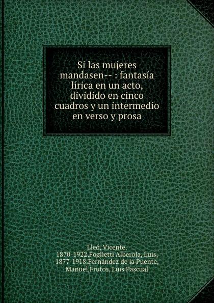 Vicente Lleo Si las mujeres mandasen-- : fantasia lirica en un acto, dividido en cinco cuadros y un intermedio en verso y prosa composer alvarez cambio de almas fantasia comico lirica en un acto y cuatro cuadros en verso spanish edition