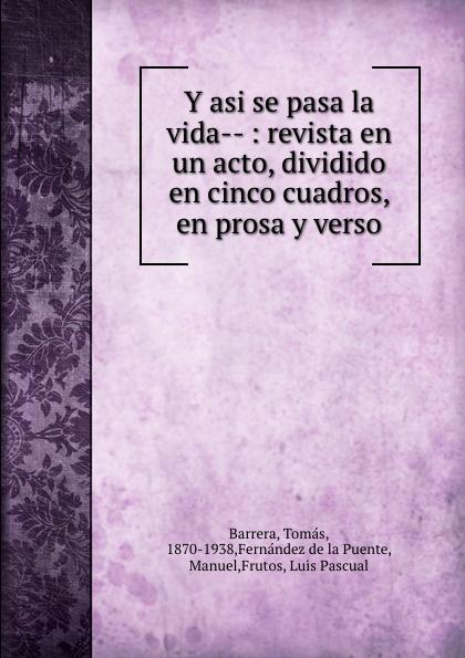 Tomás Barrera Y asi se pasa la vida-- : revista en un acto, dividido en cinco cuadros, en prosa y verso composer alvarez cambio de almas fantasia comico lirica en un acto y cuatro cuadros en verso spanish edition